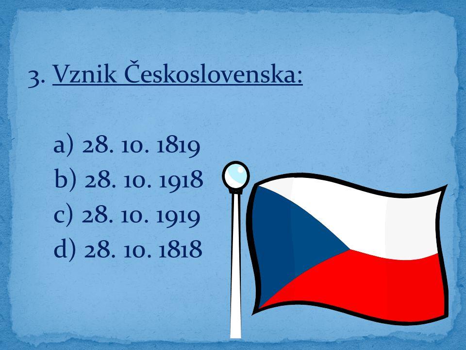 3. Vznik Československa: a) 28. 10. 1819 b) 28. 10. 1918 c) 28. 10. 1919 d) 28. 10. 1818
