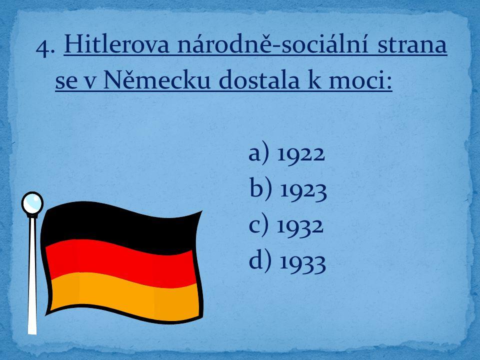 4. Hitlerova národně-sociální strana se v Německu dostala k moci: a) 1922 b) 1923 c) 1932 d) 1933