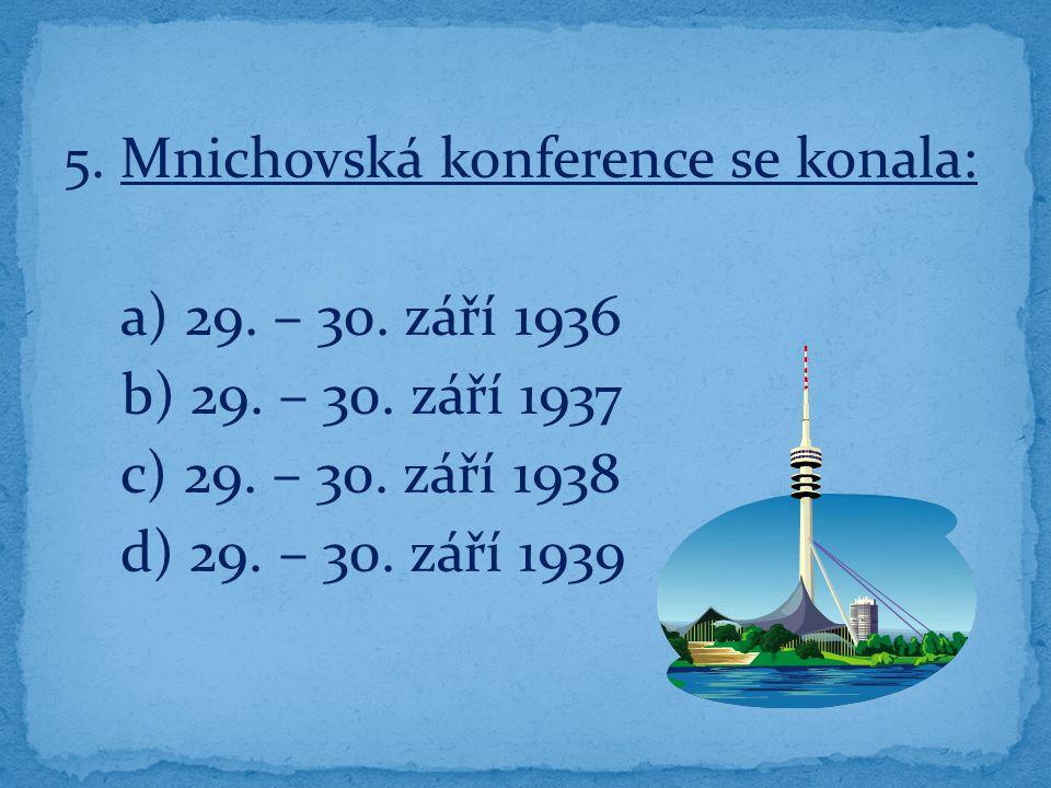 5. Mnichovská konference se konala: a) 29. – 30. září 1936 b) 29. – 30. září 1937 c) 29. – 30. září 1938 d) 29. – 30. září 1939