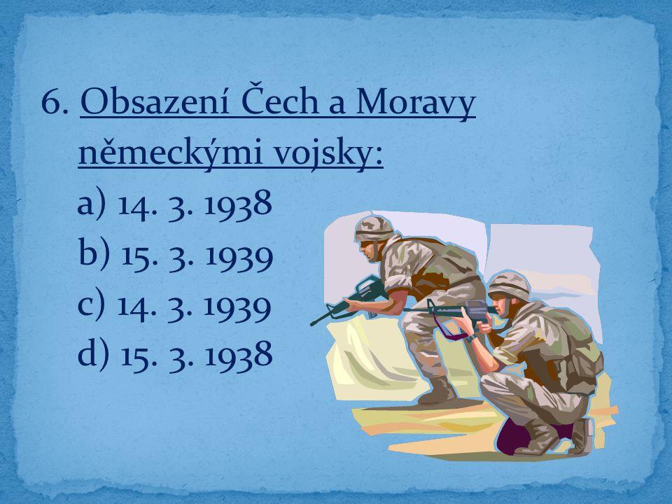 6. Obsazení Čech a Moravy německými vojsky: a) 14. 3. 1938 b) 15. 3. 1939 c) 14. 3. 1939 d) 15. 3. 1938