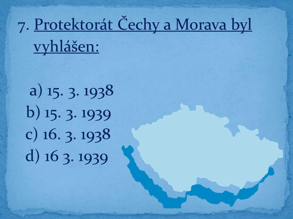 7. Protektorát Čechy a Morava byl vyhlášen: a) 15.