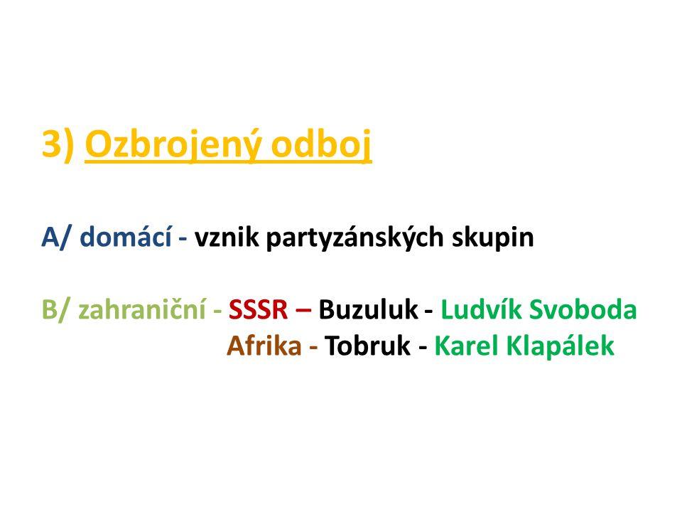 3) Ozbrojený odboj A/ domácí - vznik partyzánských skupin B/ zahraniční - SSSR – Buzuluk - Ludvík Svoboda Afrika - Tobruk - Karel Klapálek