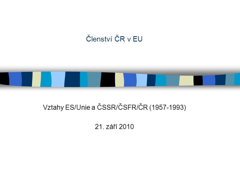 Členství ČR v EU Vztahy ES/Unie a ČSSR/ČSFR/ČR (1957-1993) 21. září 2010