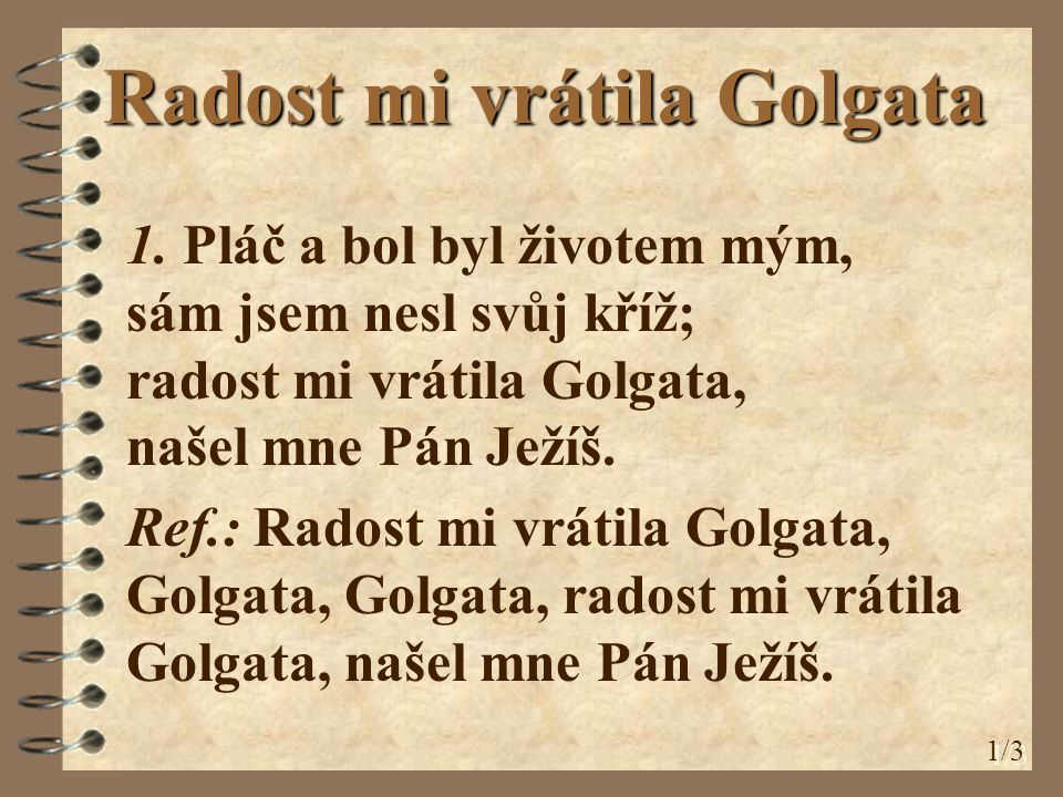 Radost mi vrátila Golgata 1. Pláč a bol byl životem mým, sám jsem nesl svůj kříž; radost mi vrátila Golgata, našel mne Pán Ježíš. Ref.: Radost mi vrát