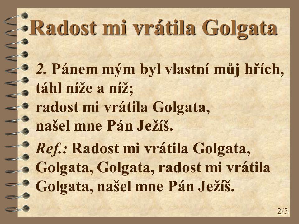 Radost mi vrátila Golgata 2. Pánem mým byl vlastní můj hřích, táhl níže a níž; radost mi vrátila Golgata, našel mne Pán Ježíš. Ref.: Radost mi vrátila