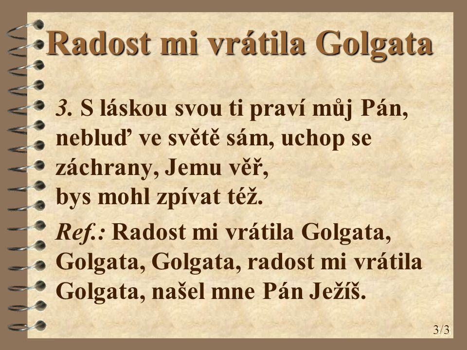 Radost mi vrátila Golgata 3. S láskou svou ti praví můj Pán, nebluď ve světě sám, uchop se záchrany, Jemu věř, bys mohl zpívat též. Ref.: Radost mi vr