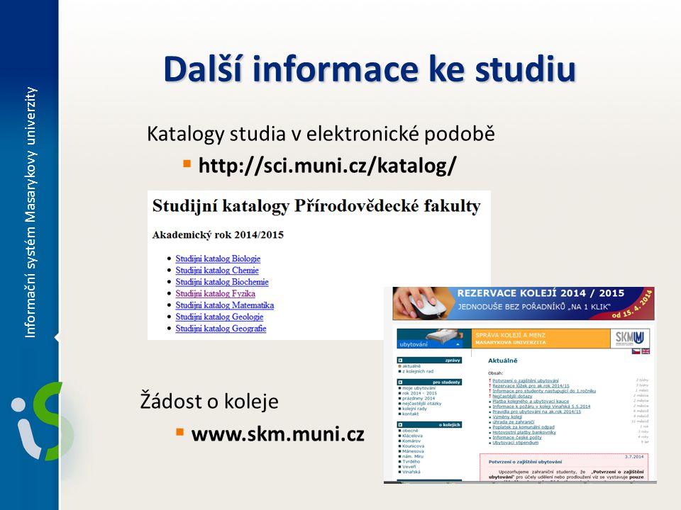 Další informace ke studiu Žádost o koleje  www.skm.muni.cz Katalogy studia v elektronické podobě  http://sci.muni.cz/katalog/ Informační systém Masa