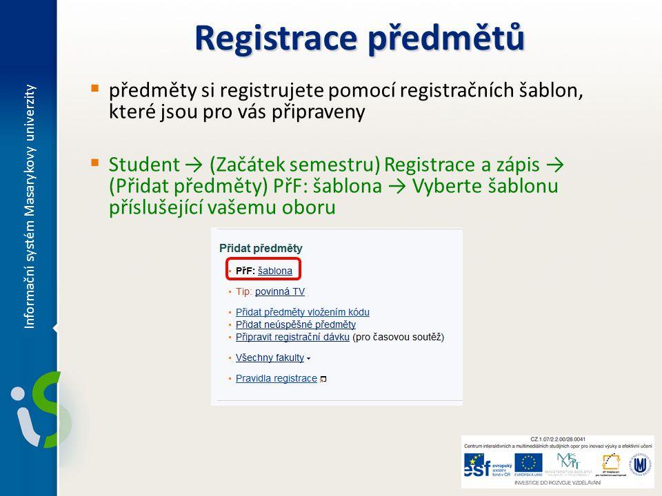 Registrace předmětů  předměty si registrujete pomocí registračních šablon, které jsou pro vás připraveny  Student → (Začátek semestru) Registrace a zápis → (Přidat předměty) PřF: šablona → Vyberte šablonu příslušející vašemu oboru Informační systém Masarykovy univerzity