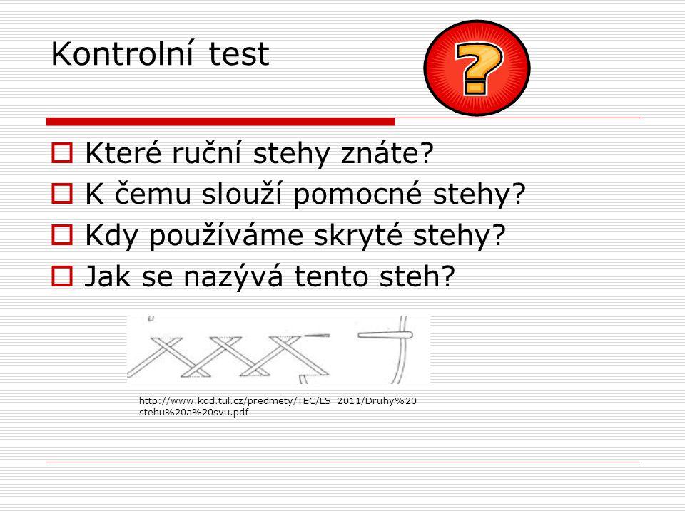 Kontrolní test  Které ruční stehy znáte?  K čemu slouží pomocné stehy?  Kdy používáme skryté stehy?  Jak se nazývá tento steh? http://www.kod.tul.