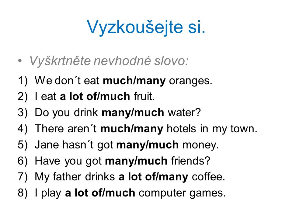 Vyzkoušejte si. Vyškrtněte nevhodné slovo: 1)We don´t eat much/many oranges.