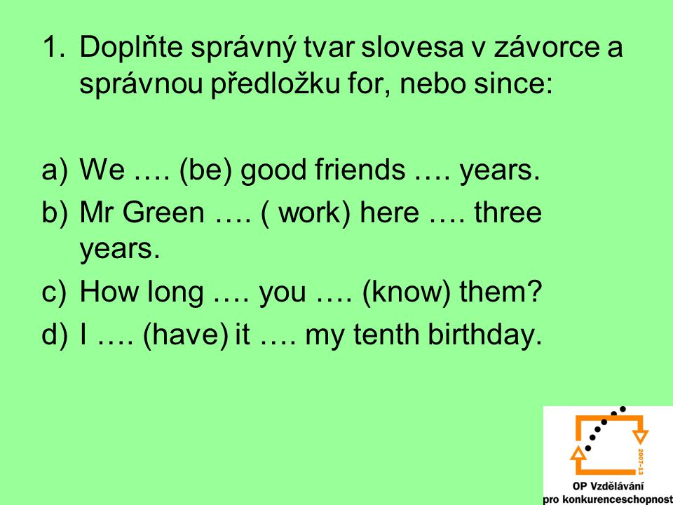 1.Doplňte správný tvar slovesa v závorce a správnou předložku for, nebo since: a)We …. (be) good friends …. years. b)Mr Green …. ( work) here …. three