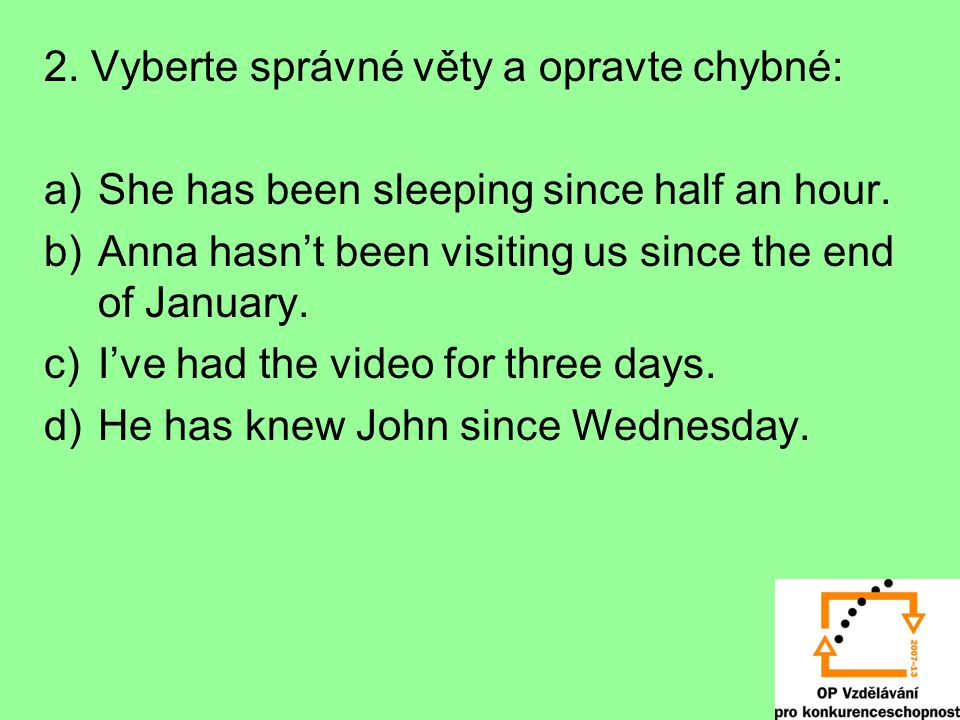 2. Vyberte správné věty a opravte chybné: a)She has been sleeping since half an hour. b)Anna hasn't been visiting us since the end of January. c)I've