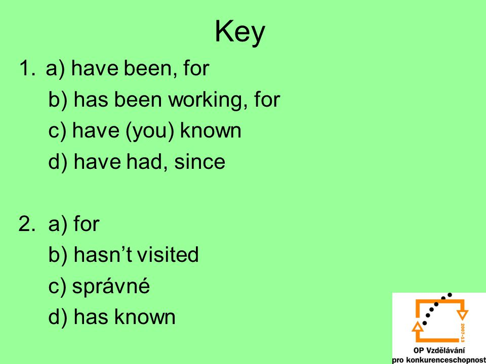 Key 1.a) have been, for b) has been working, for c) have (you) known d) have had, since 2. a) for b) hasn't visited c) správné d) has known