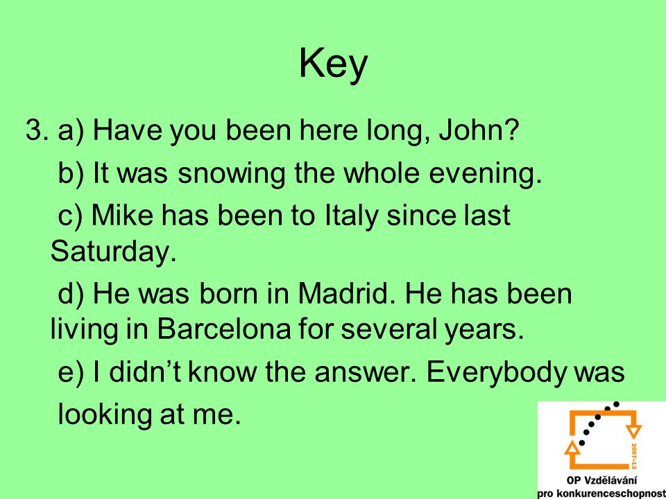 Key 3. a) Have you been here long, John? b) It was snowing the whole evening. c) Mike has been to Italy since last Saturday. d) He was born in Madrid.