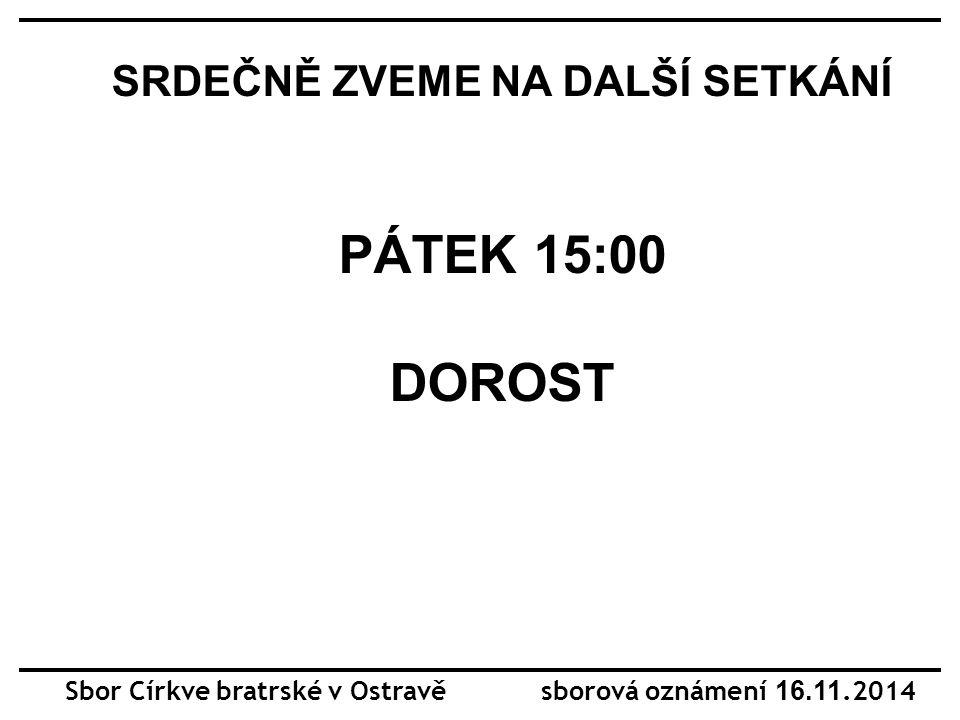 Sbor Církve bratrské v Ostravě sborová oznámení 16.11.2014 SRDEČNĚ ZVEME NA DALŠÍ SETKÁNÍ PÁTEK 15:00 DOROST