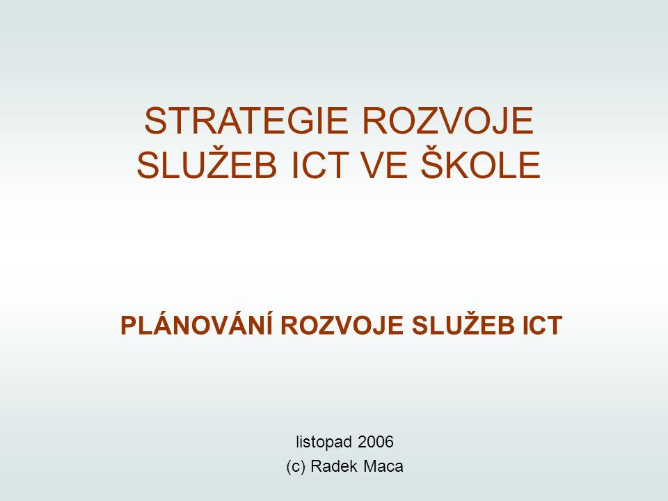 STRATEGIE ROZVOJE SLUŽEB ICT VE ŠKOLE PLÁNOVÁNÍ ROZVOJE SLUŽEB ICT listopad 2006 (c) Radek Maca