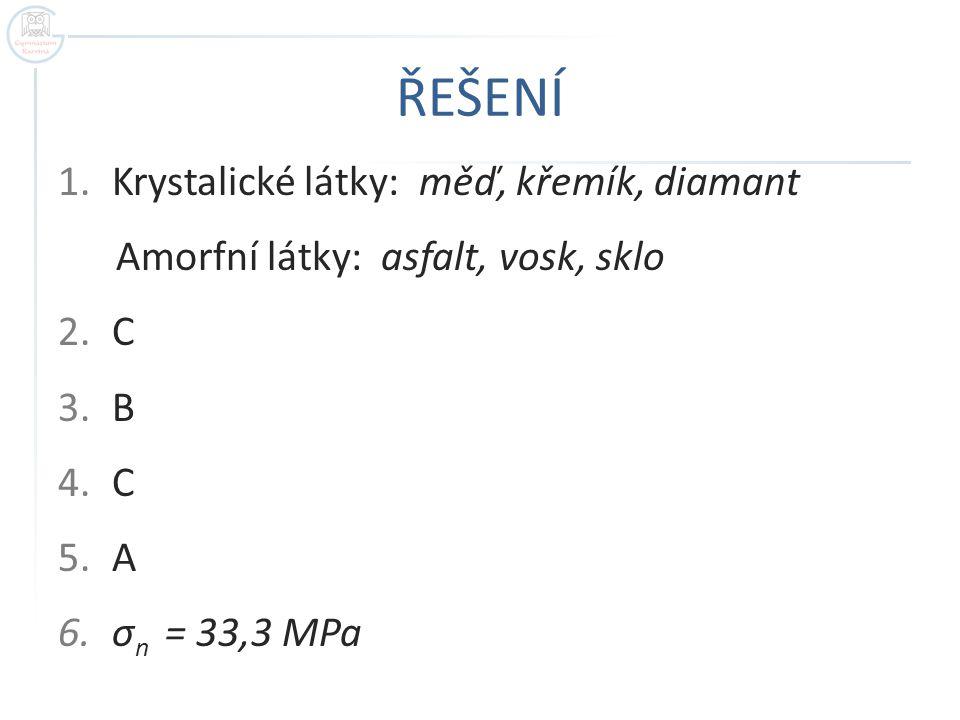 ŘEŠENÍ 1.Krystalické látky: měď, křemík, diamant Amorfní látky: asfalt, vosk, sklo 2.C 3.B 4.C 5.A 6.σ n = 33,3 MPa