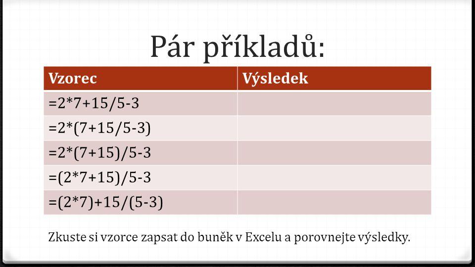 Pár příkladů: VzorecVýsledek =2*7+15/5-3 =2*(7+15/5-3) =2*(7+15)/5-3 =(2*7+15)/5-3 =(2*7)+15/(5-3) Zkuste si vzorce zapsat do buněk v Excelu a porovne