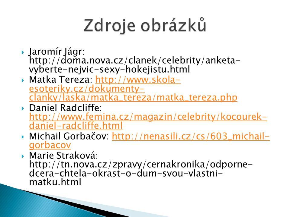  Jaromír Jágr: http://doma.nova.cz/clanek/celebrity/anketa- vyberte-nejvic-sexy-hokejistu.html  Matka Tereza: http://www.skola- esoteriky.cz/dokumenty- clanky/laska/matka_tereza/matka_tereza.phphttp://www.skola- esoteriky.cz/dokumenty- clanky/laska/matka_tereza/matka_tereza.php  Daniel Radcliffe: http://www.femina.cz/magazin/celebrity/kocourek- daniel-radcliffe.html http://www.femina.cz/magazin/celebrity/kocourek- daniel-radcliffe.html  Michail Gorbačov: http://nenasili.cz/cs/603_michail- gorbacovhttp://nenasili.cz/cs/603_michail- gorbacov  Marie Straková: http://tn.nova.cz/zpravy/cernakronika/odporne- dcera-chtela-okrast-o-dum-svou-vlastni- matku.html
