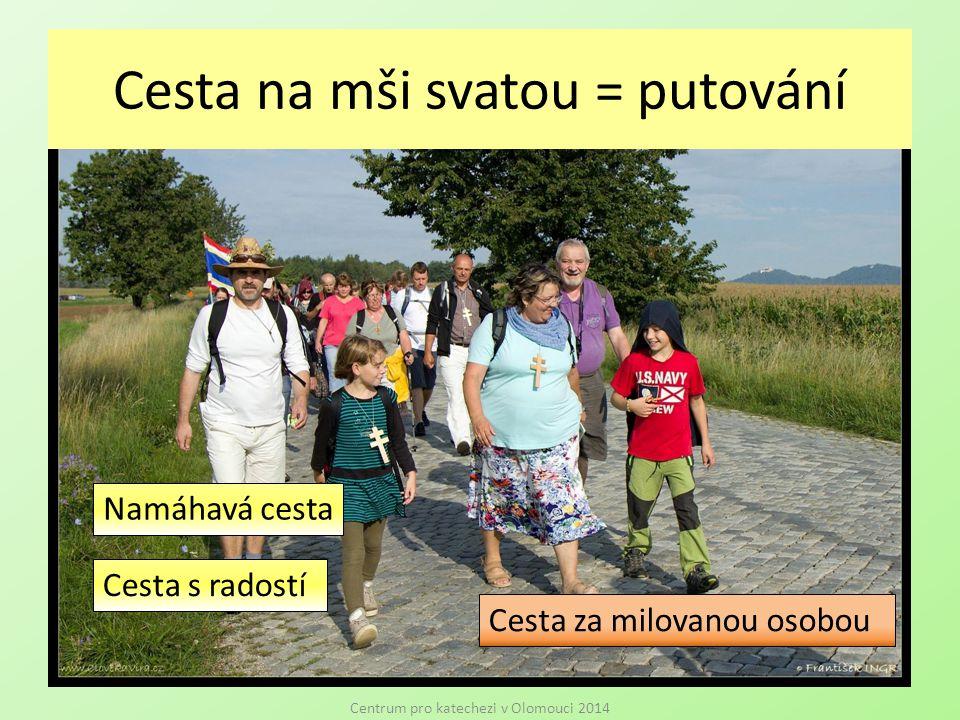Cesta na mši svatou = putování Centrum pro katechezi v Olomouci 2014 Namáhavá cesta Cesta s radostí Cesta za milovanou osobou