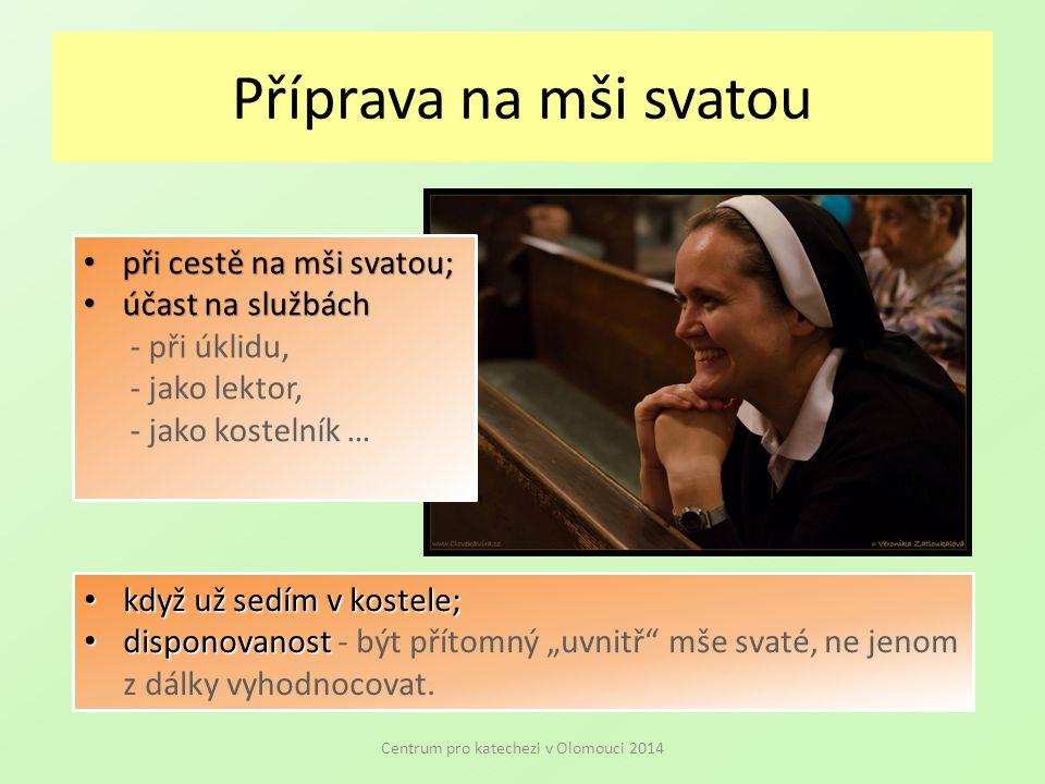 """Příprava na mši svatou Centrum pro katechezi v Olomouci 2014 při cestě na mši svatou; při cestě na mši svatou; účast na službách účast na službách - při úklidu, - jako lektor, - jako kostelník … když už sedím v kostele; když už sedím v kostele; disponovanost disponovanost - být přítomný """"uvnitř mše svaté, ne jenom z dálky vyhodnocovat."""
