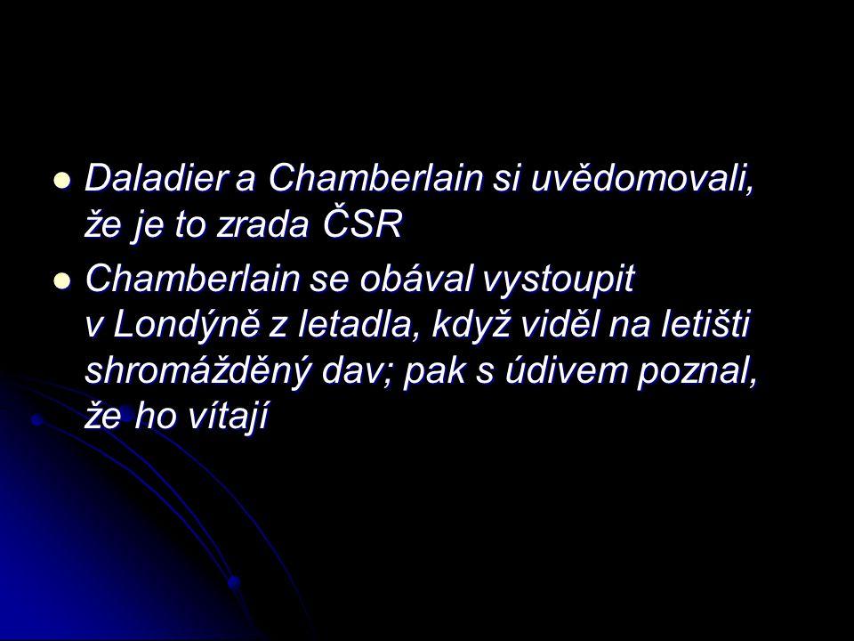 Daladier a Chamberlain si uvědomovali, že je to zrada ČSR Daladier a Chamberlain si uvědomovali, že je to zrada ČSR Chamberlain se obával vystoupit v Londýně z letadla, když viděl na letišti shromážděný dav; pak s údivem poznal, že ho vítají Chamberlain se obával vystoupit v Londýně z letadla, když viděl na letišti shromážděný dav; pak s údivem poznal, že ho vítají