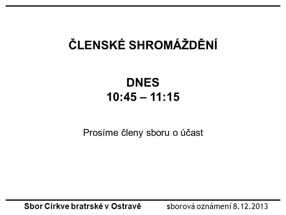 Sbor Církve bratrské v Ostravě sborová oznámení 8.12.2013 ČLENSKÉ SHROMÁŽDĚNÍ DNES 10:45 – 11:15 Prosíme členy sboru o účast