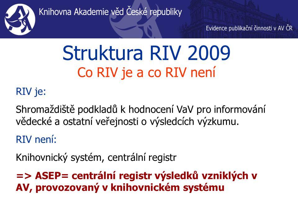 Struktura RIV 2009 Co RIV je a co RIV není RIV je: Shromaždiště podkladů k hodnocení VaV pro informování vědecké a ostatní veřejnosti o výsledcích výz