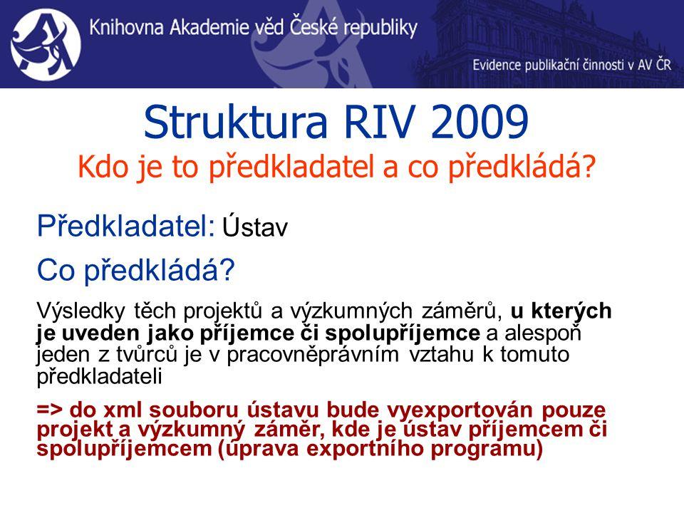 Struktura RIV 2009 Kdo je to předkladatel a co předkládá? Předkladatel: Ústav Co předkládá? Výsledky těch projektů a výzkumných záměrů, u kterých je u