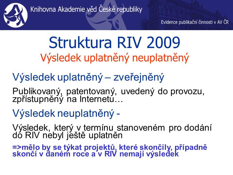 Struktura RIV 2009 Výsledek uplatněný neuplatněný Výsledek uplatněný – zveřejněný Publikovaný, patentovaný, uvedený do provozu, zpřístupněný na Internetu… Výsledek neuplatněný - Výsledek, který v termínu stanoveném pro dodání do RIV nebyl ještě uplatněn =>mělo by se týkat projektů, které skončily, případně skončí v daném roce a v RIV nemají výsledek