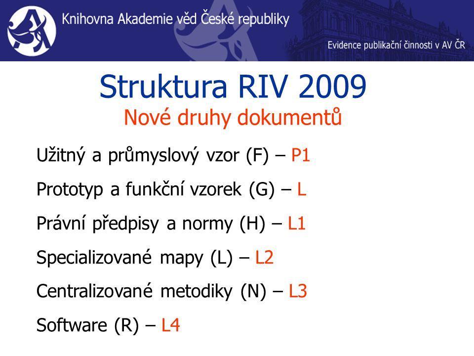 Struktura RIV 2009 Nové druhy dokumentů Užitný a průmyslový vzor (F) – P1 Prototyp a funkční vzorek (G) – L Právní předpisy a normy (H) – L1 Specializ