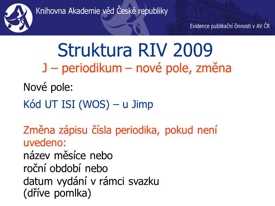 Struktura RIV 2009 J – periodikum – nové pole, změna Nové pole: Kód UT ISI (WOS) – u Jimp Změna zápisu čísla periodika, pokud není uvedeno: název měsíce nebo roční období nebo datum vydání v rámci svazku (dříve pomlka)