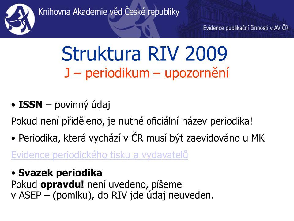 Struktura RIV 2009 J – periodikum – upozornění ISSN – povinný údaj Pokud není přiděleno, je nutné oficiální název periodika! Periodika, která vychází