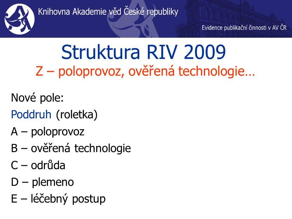 Struktura RIV 2009 Z – poloprovoz, ověřená technologie… Nové pole: Poddruh (roletka) A – poloprovoz B – ověřená technologie C – odrůda D – plemeno E – léčebný postup