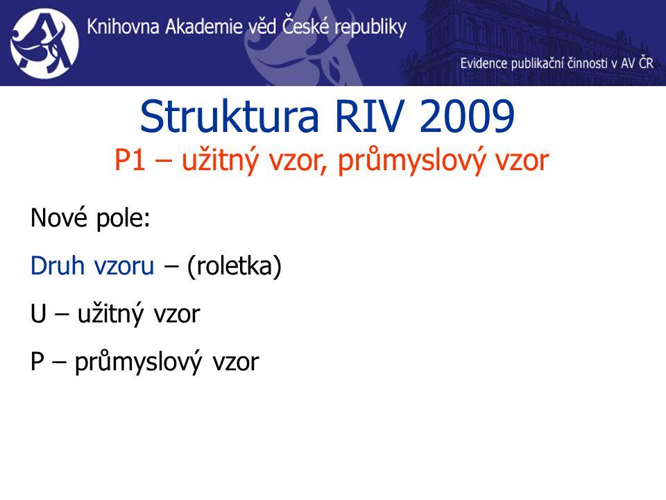 Struktura RIV 2009 P1 – užitný vzor, průmyslový vzor Nové pole: Druh vzoru – (roletka) U – užitný vzor P – průmyslový vzor