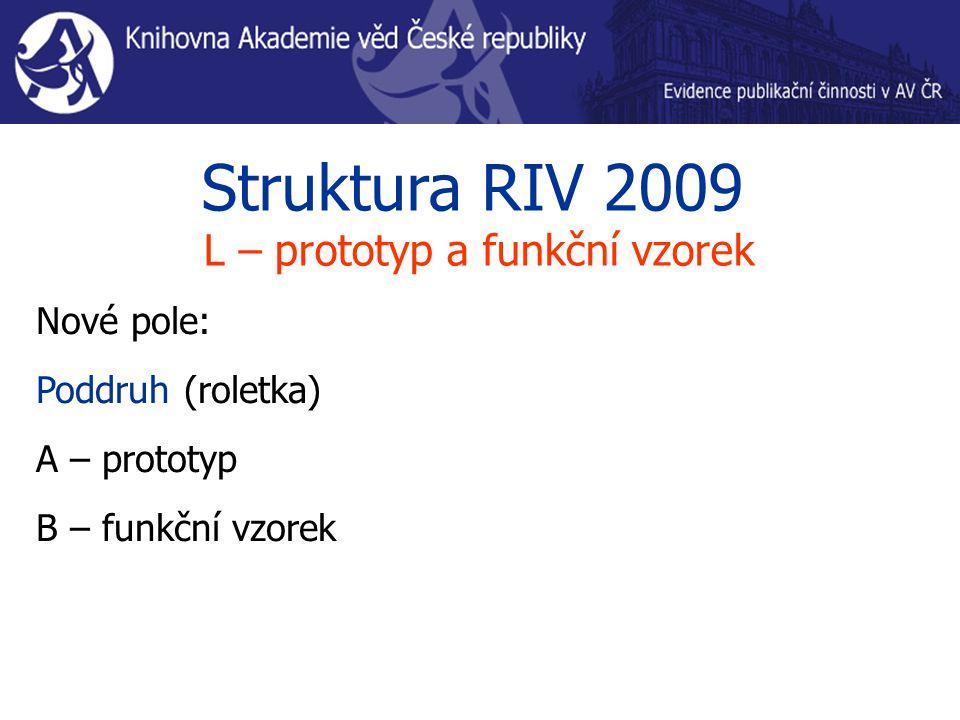 Struktura RIV 2009 L – prototyp a funkční vzorek Nové pole: Poddruh (roletka) A – prototyp B – funkční vzorek