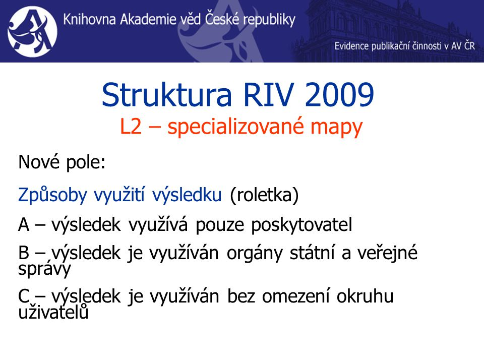 Struktura RIV 2009 L2 – specializované mapy Nové pole: Způsoby využití výsledku (roletka) A – výsledek využívá pouze poskytovatel B – výsledek je využíván orgány státní a veřejné správy C – výsledek je využíván bez omezení okruhu uživatelů