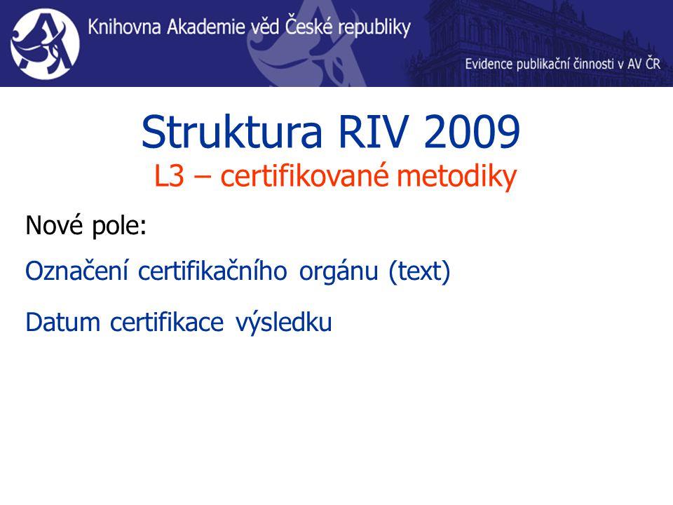Struktura RIV 2009 L3 – certifikované metodiky Nové pole: Označení certifikačního orgánu (text) Datum certifikace výsledku