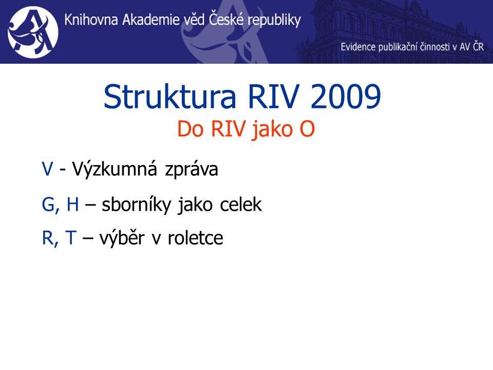 Struktura RIV 2009 Do RIV jako O V - Výzkumná zpráva G, H – sborníky jako celek R, T – výběr v roletce