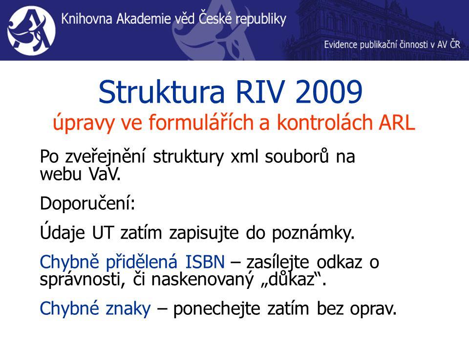 Struktura RIV 2009 úpravy ve formulářích a kontrolách ARL Po zveřejnění struktury xml souborů na webu VaV. Doporučení: Údaje UT zatím zapisujte do poz