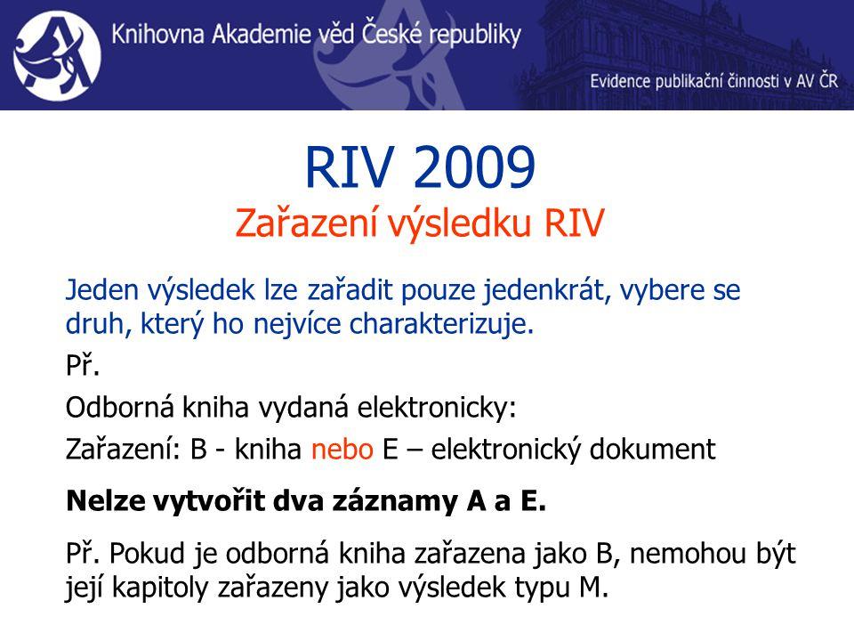 RIV 2009 Zařazení výsledku RIV Jeden výsledek lze zařadit pouze jedenkrát, vybere se druh, který ho nejvíce charakterizuje. Př. Odborná kniha vydaná e