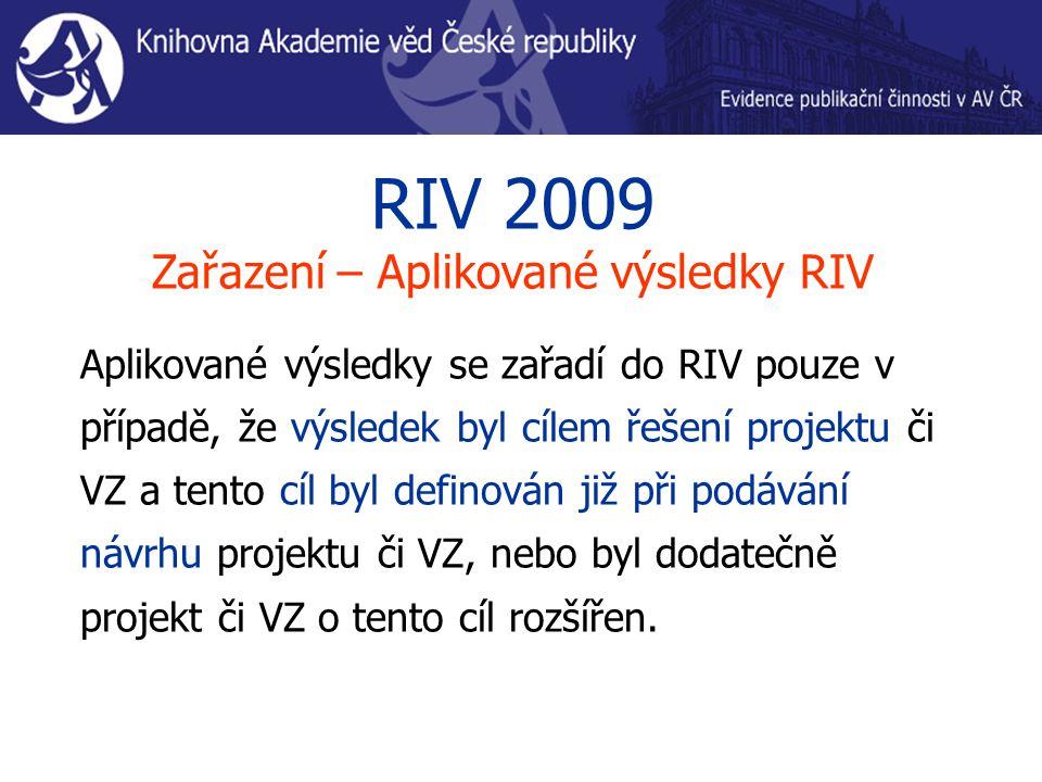 RIV 2009 Zařazení – Aplikované výsledky RIV Aplikované výsledky se zařadí do RIV pouze v případě, že výsledek byl cílem řešení projektu či VZ a tento cíl byl definován již při podávání návrhu projektu či VZ, nebo byl dodatečně projekt či VZ o tento cíl rozšířen.