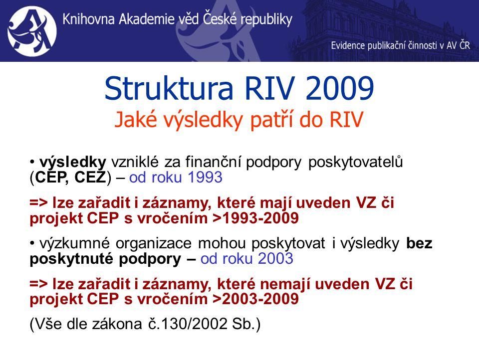 Struktura RIV 2009 Jaké výsledky patří do RIV výsledky vzniklé za finanční podpory poskytovatelů (CEP, CEZ) – od roku 1993 => lze zařadit i záznamy, které mají uveden VZ či projekt CEP s vročením >1993-2009 výzkumné organizace mohou poskytovat i výsledky bez poskytnuté podpory – od roku 2003 => lze zařadit i záznamy, které nemají uveden VZ či projekt CEP s vročením >2003-2009 (Vše dle zákona č.130/2002 Sb.)