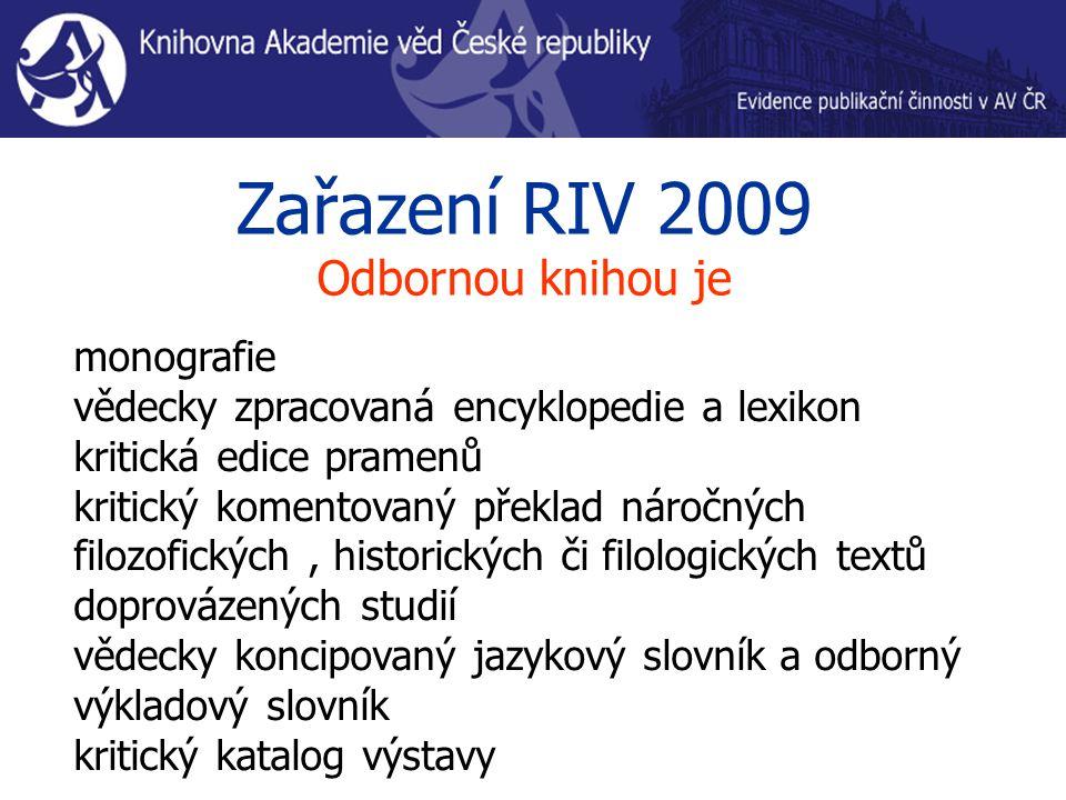 Zařazení RIV 2009 Odbornou knihou je monografie vědecky zpracovaná encyklopedie a lexikon kritická edice pramenů kritický komentovaný překlad náročných filozofických, historických či filologických textů doprovázených studií vědecky koncipovaný jazykový slovník a odborný výkladový slovník kritický katalog výstavy