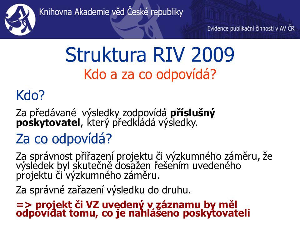 Struktura RIV 2009 Kdo a za co odpovídá? Kdo? Za předávané výsledky zodpovídá příslušný poskytovatel, který předkládá výsledky. Za co odpovídá? Za spr