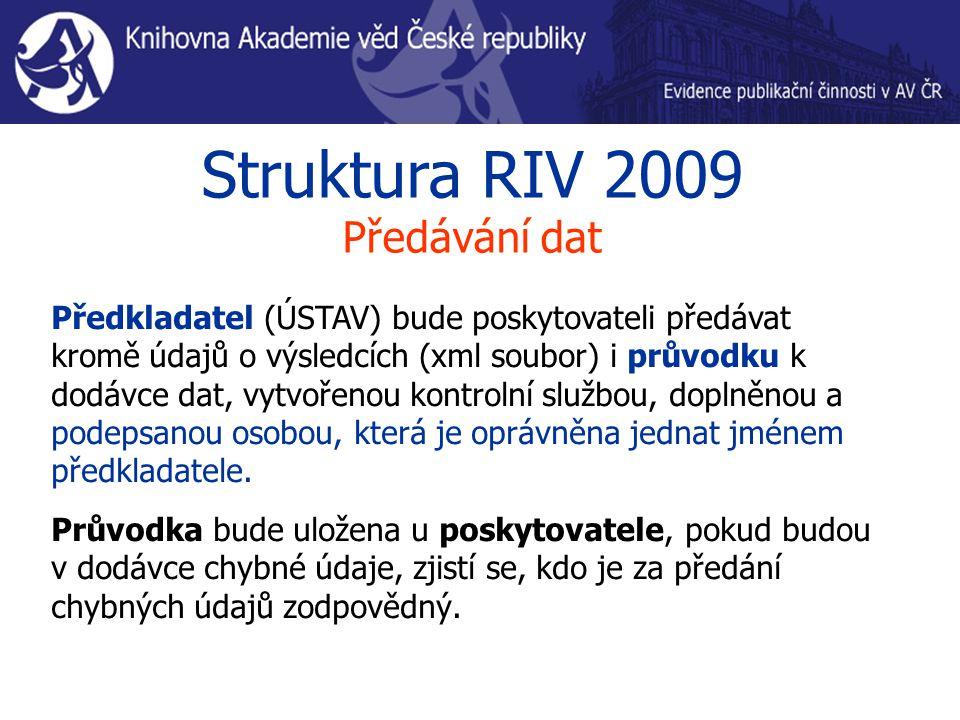 Struktura RIV 2009 Předávání dat Předkladatel (ÚSTAV) bude poskytovateli předávat kromě údajů o výsledcích (xml soubor) i průvodku k dodávce dat, vytvořenou kontrolní službou, doplněnou a podepsanou osobou, která je oprávněna jednat jménem předkladatele.