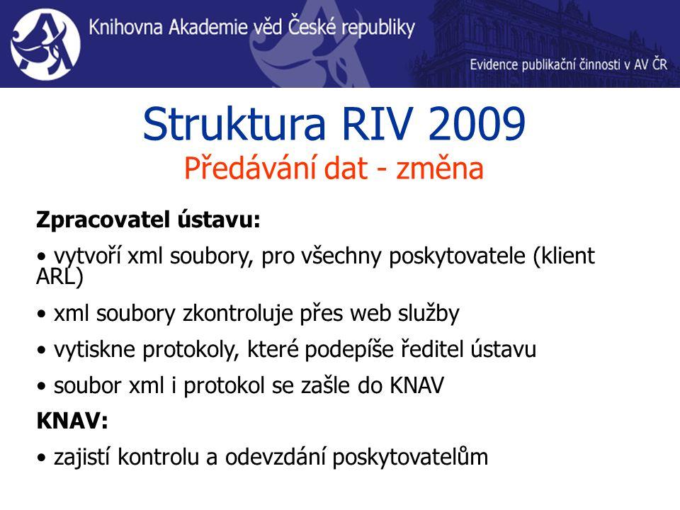 Struktura RIV 2009 Předávání dat - změna Zpracovatel ústavu: vytvoří xml soubory, pro všechny poskytovatele (klient ARL) xml soubory zkontroluje přes web služby vytiskne protokoly, které podepíše ředitel ústavu soubor xml i protokol se zašle do KNAV KNAV: zajistí kontrolu a odevzdání poskytovatelům