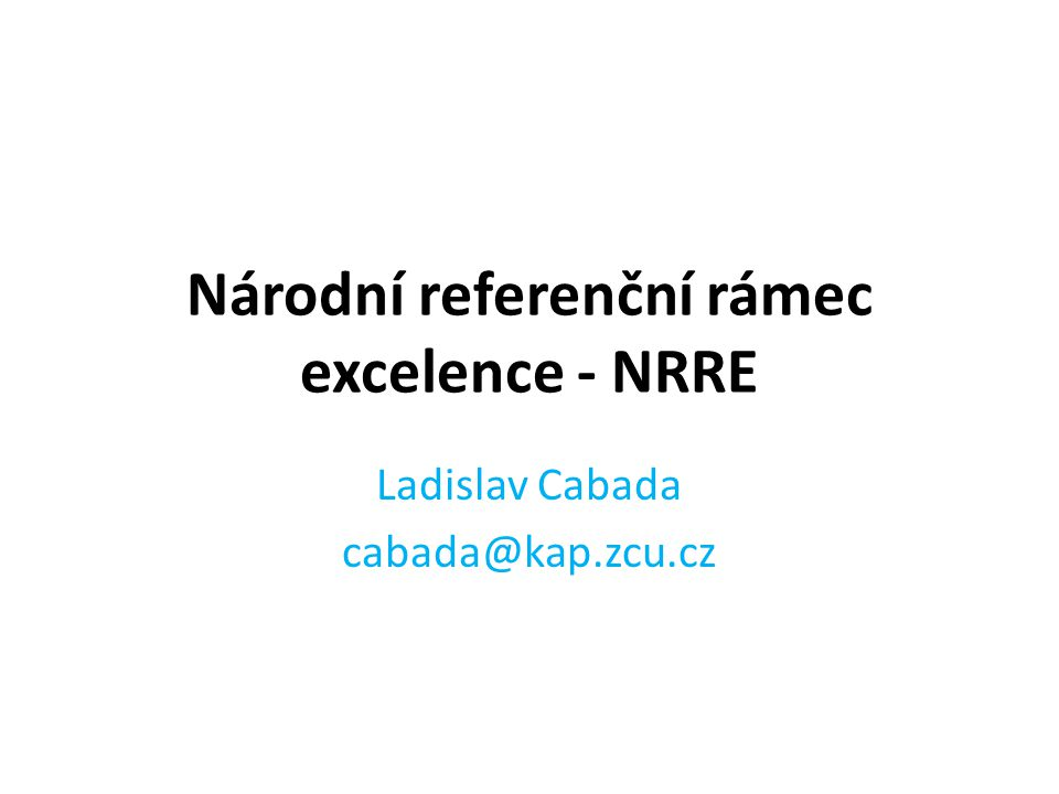 Národní referenční rámec excelence - NRRE Ladislav Cabada cabada@kap.zcu.cz