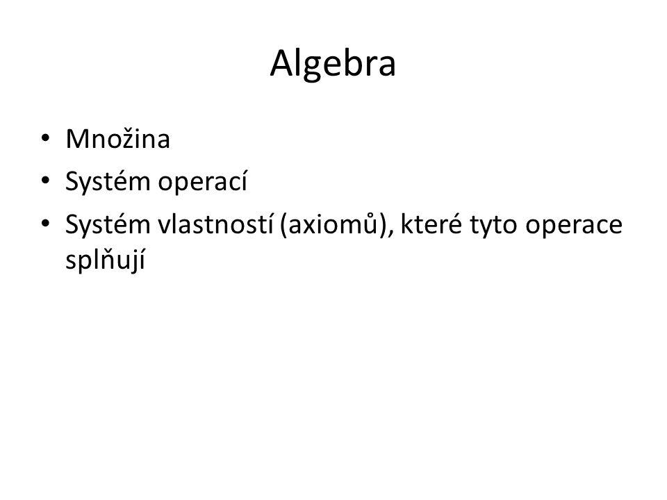 Algebra Množina Systém operací Systém vlastností (axiomů), které tyto operace splňují