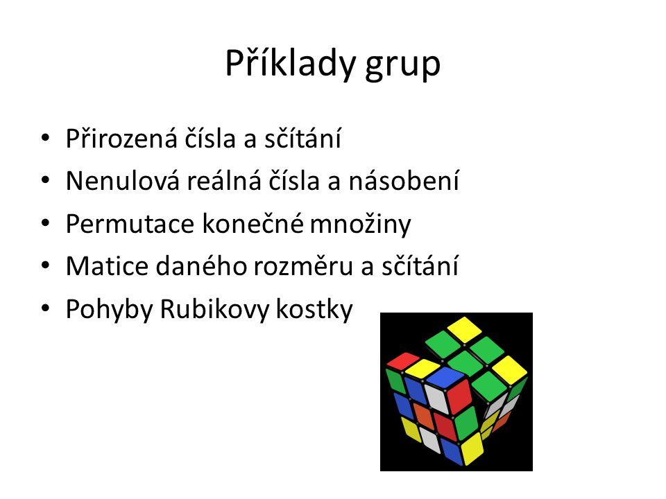 Příklady grup Přirozená čísla a sčítání Nenulová reálná čísla a násobení Permutace konečné množiny Matice daného rozměru a sčítání Pohyby Rubikovy kos